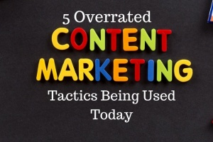 5 Overrated Content Marketing Tactics Being Used Today