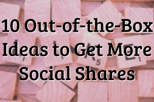 10 Out-of-the-Box Ideas to Get More Social Shares 1