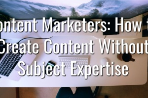 Content Marketers How to Create Content Without Subject Expertise