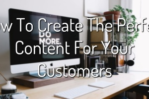 How To Create The Perfect Content For Your Customers 1