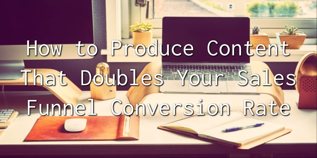 How to Produce Content That Doubles Your Sales Funnel Conversion Rate