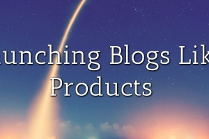 Launching Blogs Like Products
